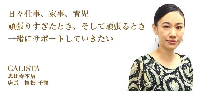 日々仕事、家事、育児、頑張りすぎたとき、そして頑張るとき、一緒にサポートしていきたい。 カリスタ恵比寿本店店長 植松千鶴